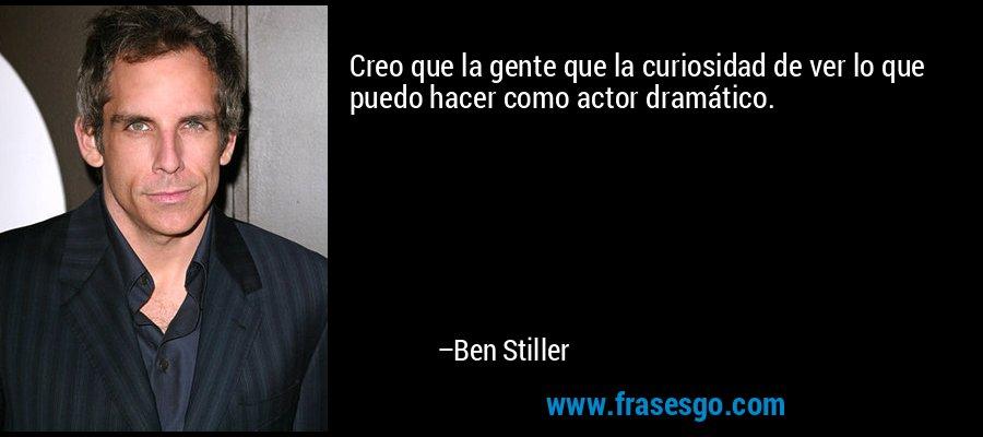Creo que la gente que la curiosidad de ver lo que puedo hacer como actor dramático. – Ben Stiller
