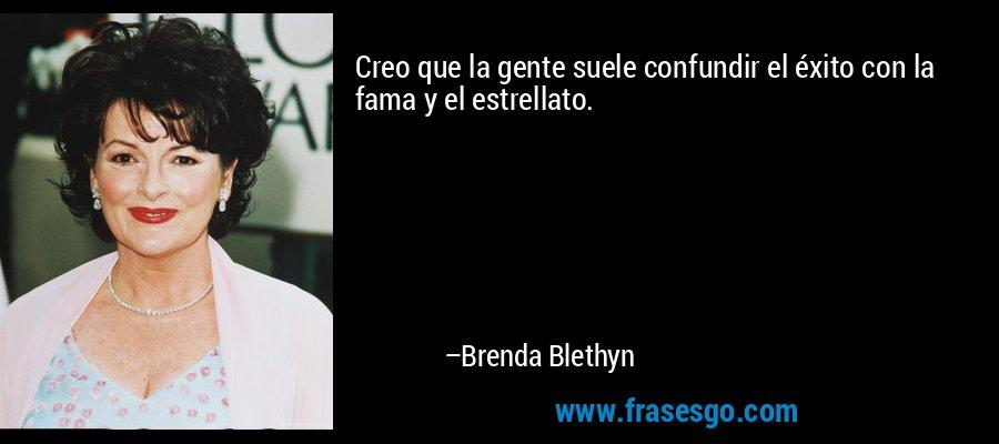 Creo que la gente suele confundir el éxito con la fama y el estrellato. – Brenda Blethyn