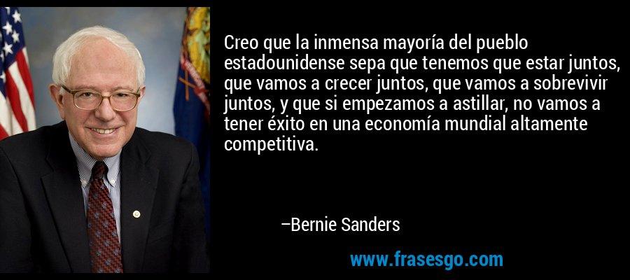 Creo que la inmensa mayoría del pueblo estadounidense sepa que tenemos que estar juntos, que vamos a crecer juntos, que vamos a sobrevivir juntos, y que si empezamos a astillar, no vamos a tener éxito en una economía mundial altamente competitiva. – Bernie Sanders