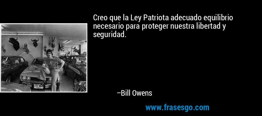Creo que la Ley Patriota adecuado equilibrio necesario para proteger nuestra libertad y seguridad. – Bill Owens