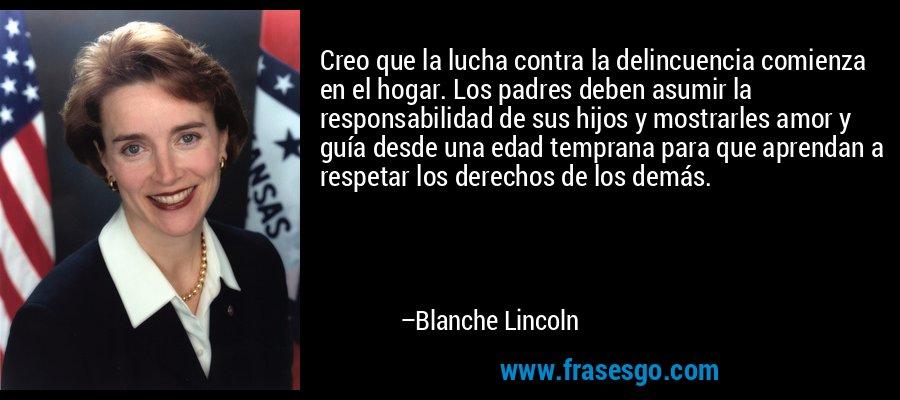 Creo que la lucha contra la delincuencia comienza en el hogar. Los padres deben asumir la responsabilidad de sus hijos y mostrarles amor y guía desde una edad temprana para que aprendan a respetar los derechos de los demás. – Blanche Lincoln