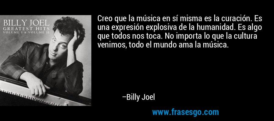 Creo que la música en sí misma es la curación. Es una expresión explosiva de la humanidad. Es algo que todos nos toca. No importa lo que la cultura venimos, todo el mundo ama la música. – Billy Joel