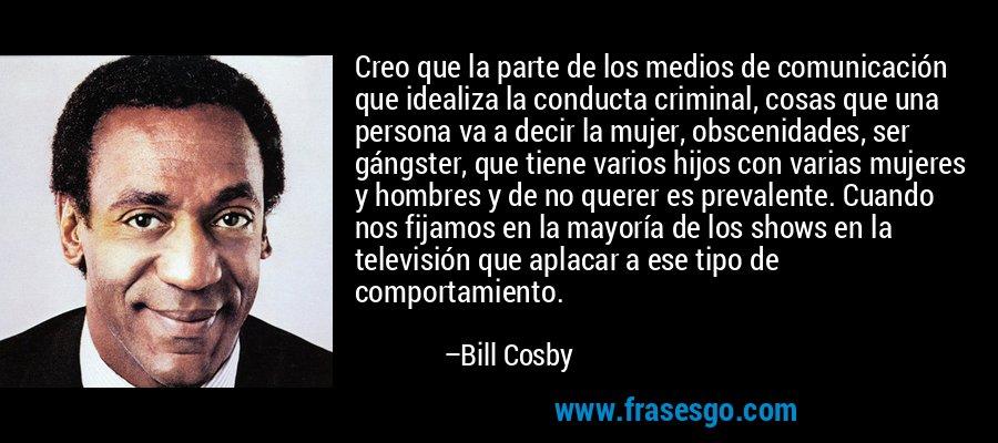 Creo que la parte de los medios de comunicación que idealiza la conducta criminal, cosas que una persona va a decir la mujer, obscenidades, ser gángster, que tiene varios hijos con varias mujeres y hombres y de no querer es prevalente. Cuando nos fijamos en la mayoría de los shows en la televisión que aplacar a ese tipo de comportamiento. – Bill Cosby