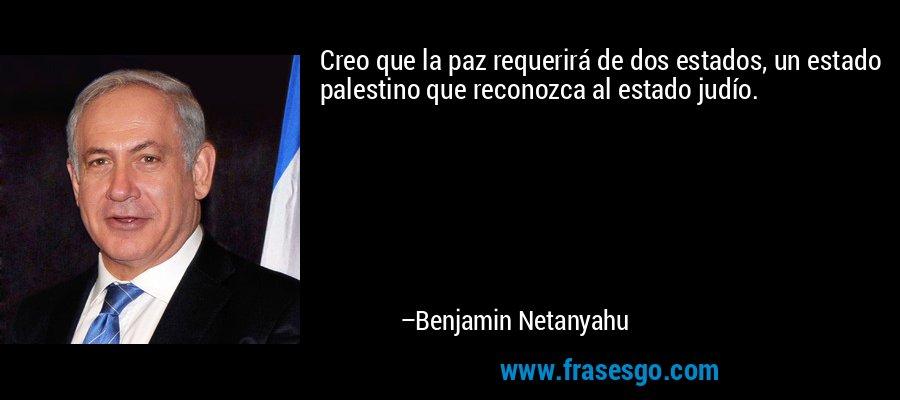 Creo que la paz requerirá de dos estados, un estado palestino que reconozca al estado judío. – Benjamin Netanyahu