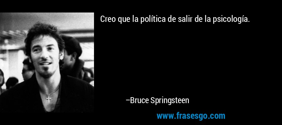 Creo que la política de salir de la psicología. – Bruce Springsteen