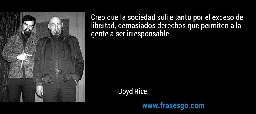 Creo que la sociedad sufre tanto por el exceso de libertad, demasiados derechos que permiten a la gente a ser irresponsable. – Boyd Rice