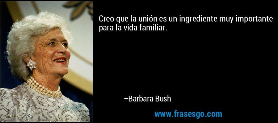 Creo que la unión es un ingrediente muy importante para la vida familiar. – Barbara Bush