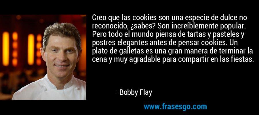 Creo que las cookies son una especie de dulce no reconocido, ¿sabes? Son increíblemente popular. Pero todo el mundo piensa de tartas y pasteles y postres elegantes antes de pensar cookies. Un plato de galletas es una gran manera de terminar la cena y muy agradable para compartir en las fiestas. – Bobby Flay