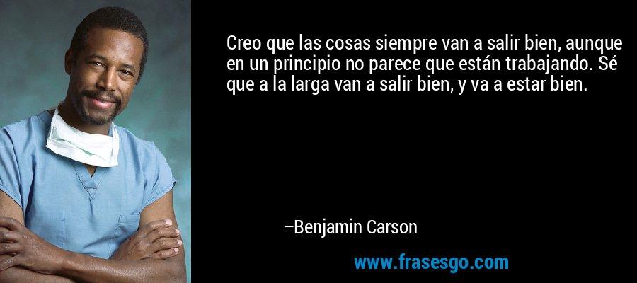 Creo que las cosas siempre van a salir bien, aunque en un principio no parece que están trabajando. Sé que a la larga van a salir bien, y va a estar bien. – Benjamin Carson