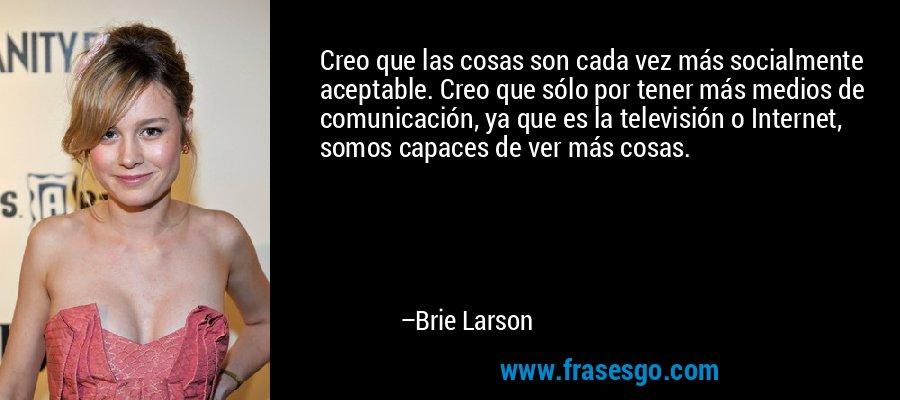 Creo que las cosas son cada vez más socialmente aceptable. Creo que sólo por tener más medios de comunicación, ya que es la televisión o Internet, somos capaces de ver más cosas. – Brie Larson