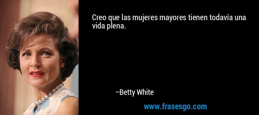 Creo que las mujeres mayores tienen todavía una vida plena. – Betty White