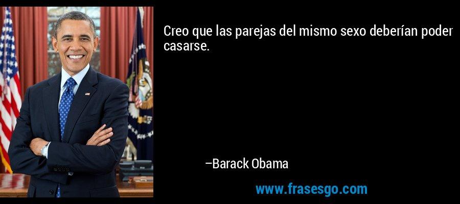 Creo que las parejas del mismo sexo deberían poder casarse. – Barack Obama
