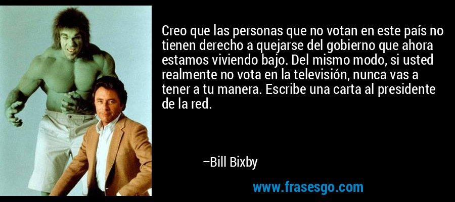 Creo que las personas que no votan en este país no tienen derecho a quejarse del gobierno que ahora estamos viviendo bajo. Del mismo modo, si usted realmente no vota en la televisión, nunca vas a tener a tu manera. Escribe una carta al presidente de la red. – Bill Bixby