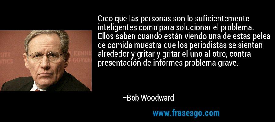 Creo que las personas son lo suficientemente inteligentes como para solucionar el problema. Ellos saben cuando están viendo una de estas pelea de comida muestra que los periodistas se sientan alrededor y gritar y gritar el uno al otro, contra presentación de informes problema grave. – Bob Woodward
