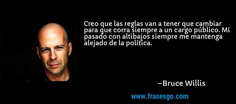 Creo que las reglas van a tener que cambiar para que corra siempre a un cargo público. Mi pasado con altibajos siempre me mantenga alejado de la política. – Bruce Willis
