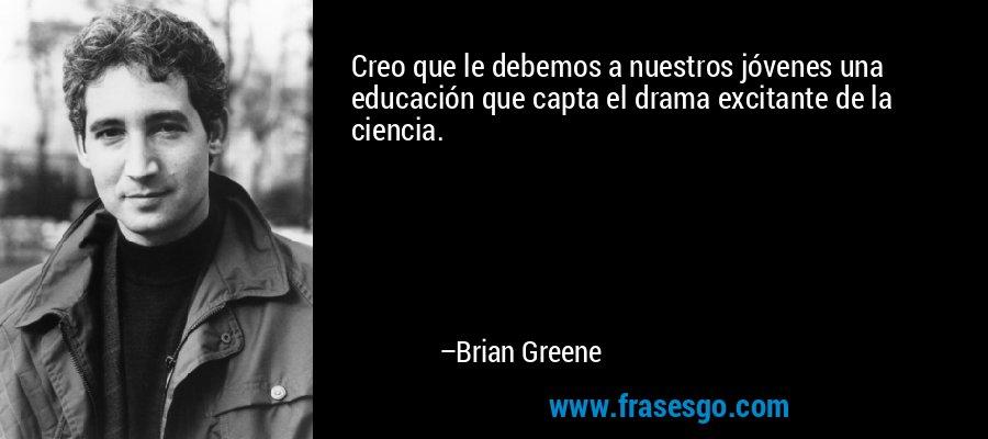 Creo que le debemos a nuestros jóvenes una educación que capta el drama excitante de la ciencia. – Brian Greene