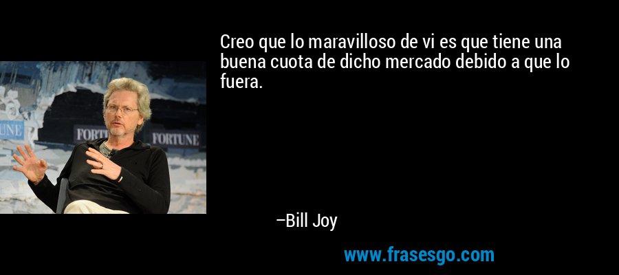 Creo que lo maravilloso de vi es que tiene una buena cuota de dicho mercado debido a que lo fuera. – Bill Joy