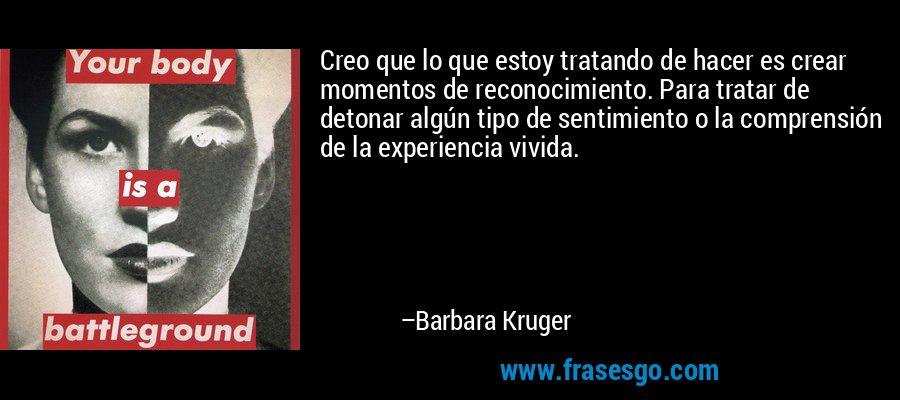 Creo que lo que estoy tratando de hacer es crear momentos de reconocimiento. Para tratar de detonar algún tipo de sentimiento o la comprensión de la experiencia vivida. – Barbara Kruger