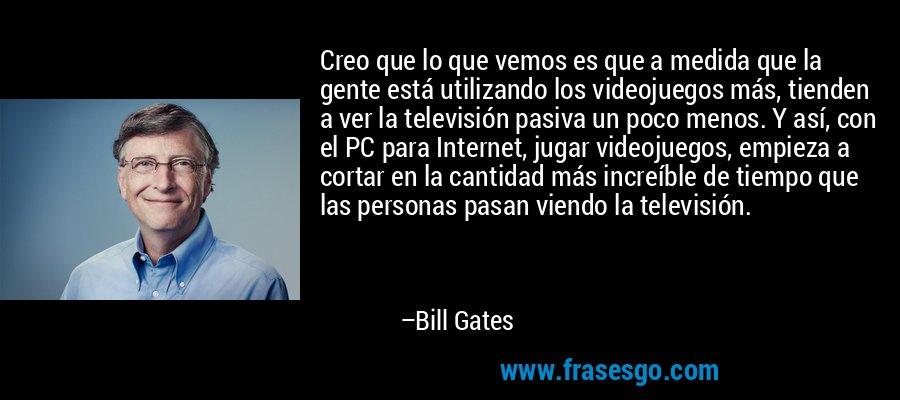 Creo que lo que vemos es que a medida que la gente está utilizando los videojuegos más, tienden a ver la televisión pasiva un poco menos. Y así, con el PC para Internet, jugar videojuegos, empieza a cortar en la cantidad más increíble de tiempo que las personas pasan viendo la televisión. – Bill Gates