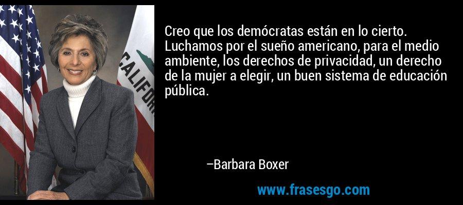 Creo que los demócratas están en lo cierto. Luchamos por el sueño americano, para el medio ambiente, los derechos de privacidad, un derecho de la mujer a elegir, un buen sistema de educación pública. – Barbara Boxer