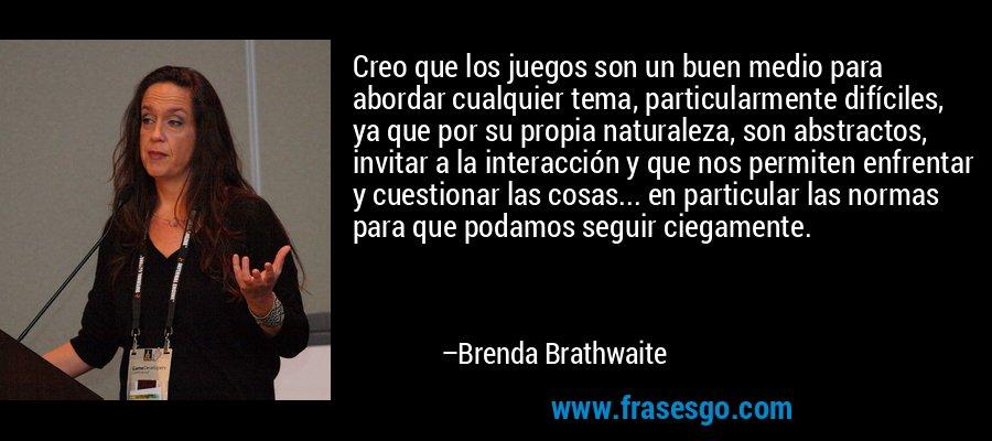 Creo que los juegos son un buen medio para abordar cualquier tema, particularmente difíciles, ya que por su propia naturaleza, son abstractos, invitar a la interacción y que nos permiten enfrentar y cuestionar las cosas... en particular las normas para que podamos seguir ciegamente. – Brenda Brathwaite