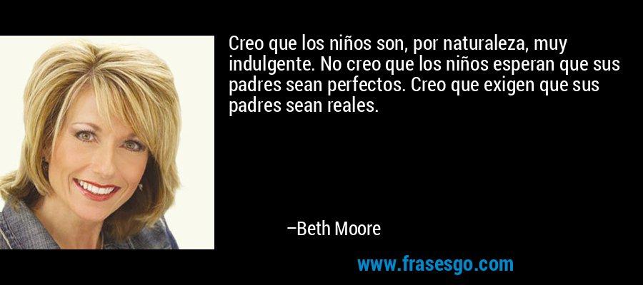 Creo que los niños son, por naturaleza, muy indulgente. No creo que los niños esperan que sus padres sean perfectos. Creo que exigen que sus padres sean reales. – Beth Moore