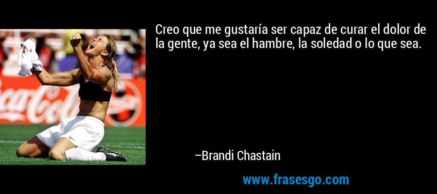 Creo que me gustaría ser capaz de curar el dolor de la gente, ya sea el hambre, la soledad o lo que sea. – Brandi Chastain