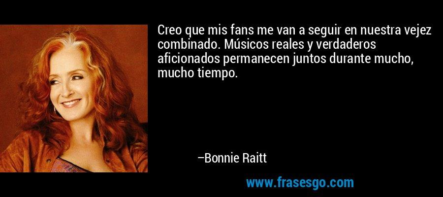 Creo que mis fans me van a seguir en nuestra vejez combinado. Músicos reales y verdaderos aficionados permanecen juntos durante mucho, mucho tiempo. – Bonnie Raitt