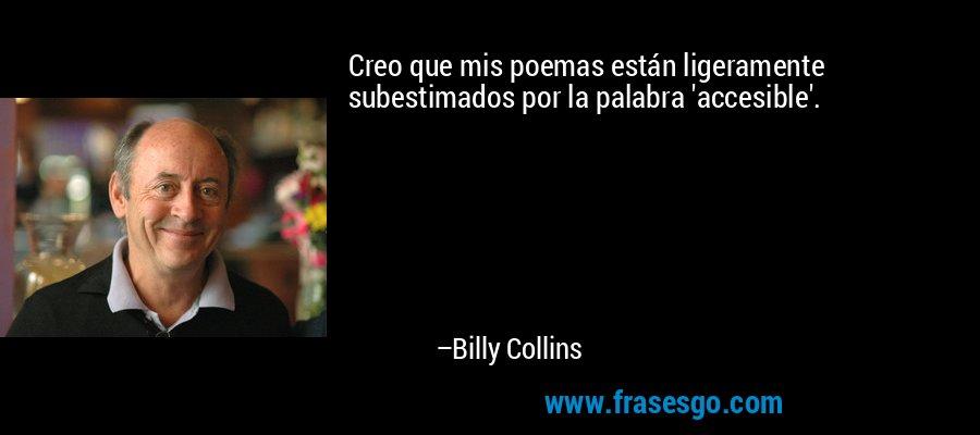 Creo que mis poemas están ligeramente subestimados por la palabra 'accesible'. – Billy Collins