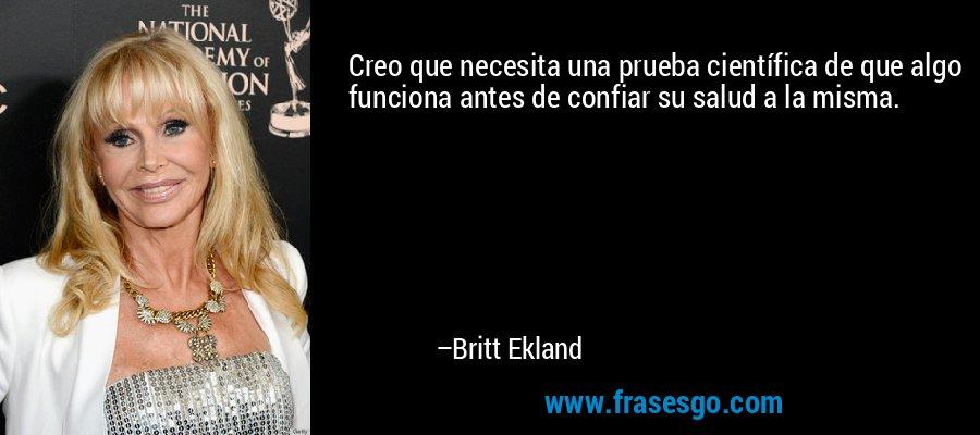 Creo que necesita una prueba científica de que algo funciona antes de confiar su salud a la misma. – Britt Ekland