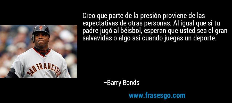 Creo que parte de la presión proviene de las expectativas de otras personas. Al igual que si tu padre jugó al béisbol, esperan que usted sea el gran salvavidas o algo así cuando juegas un deporte. – Barry Bonds
