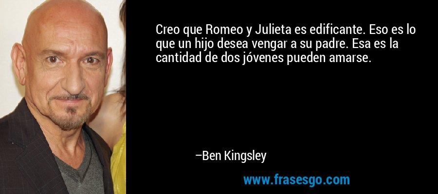 Creo que Romeo y Julieta es edificante. Eso es lo que un hijo desea vengar a su padre. Esa es la cantidad de dos jóvenes pueden amarse. – Ben Kingsley