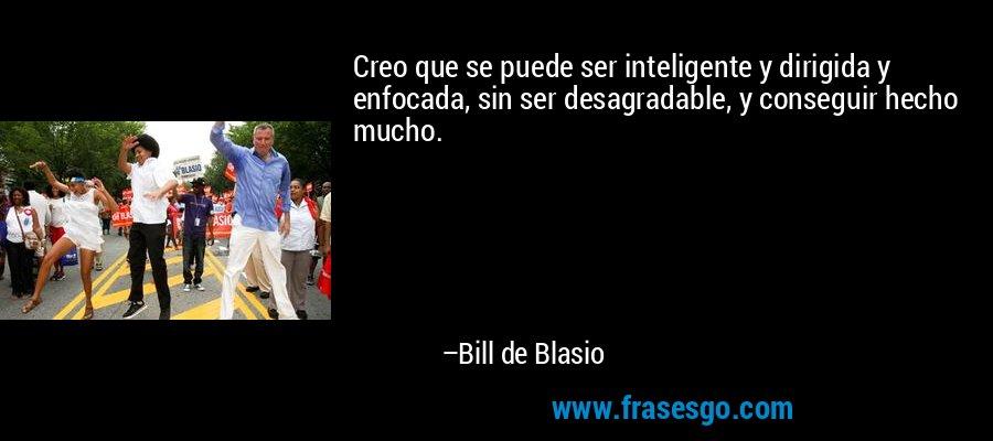 Creo que se puede ser inteligente y dirigida y enfocada, sin ser desagradable, y conseguir hecho mucho. – Bill de Blasio