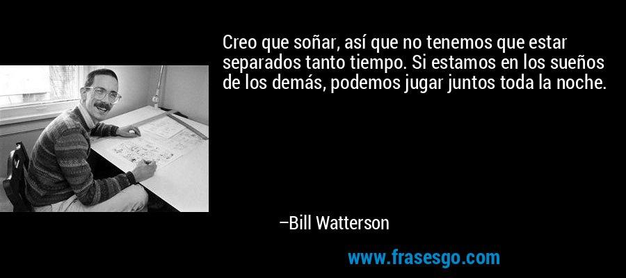 Creo que soñar, así que no tenemos que estar separados tanto tiempo. Si estamos en los sueños de los demás, podemos jugar juntos toda la noche. – Bill Watterson