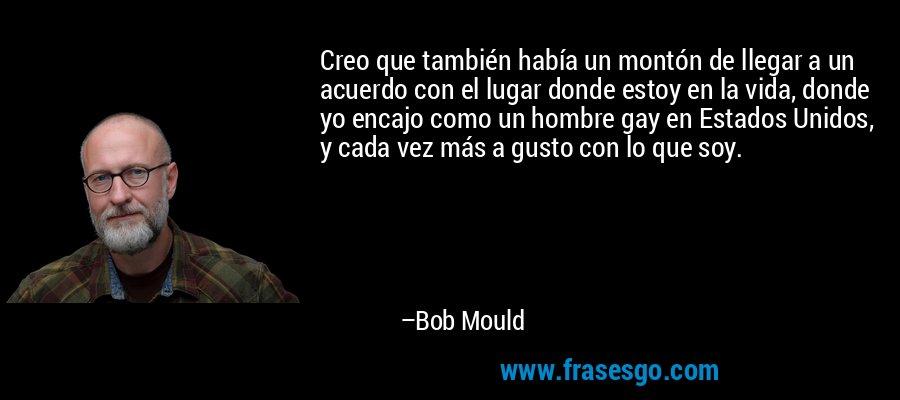 Creo que también había un montón de llegar a un acuerdo con el lugar donde estoy en la vida, donde yo encajo como un hombre gay en Estados Unidos, y cada vez más a gusto con lo que soy. – Bob Mould
