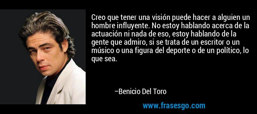 Creo que tener una visión puede hacer a alguien un hombre influyente. No estoy hablando acerca de la actuación ni nada de eso, estoy hablando de la gente que admiro, si se trata de un escritor o un músico o una figura del deporte o de un político, lo que sea. – Benicio Del Toro