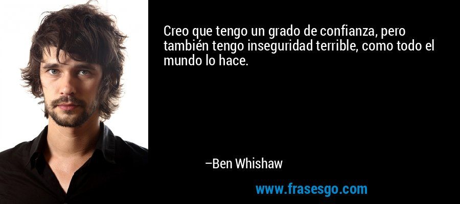 Creo que tengo un grado de confianza, pero también tengo inseguridad terrible, como todo el mundo lo hace. – Ben Whishaw