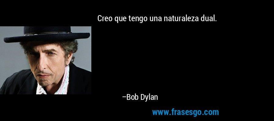 Creo que tengo una naturaleza dual. – Bob Dylan