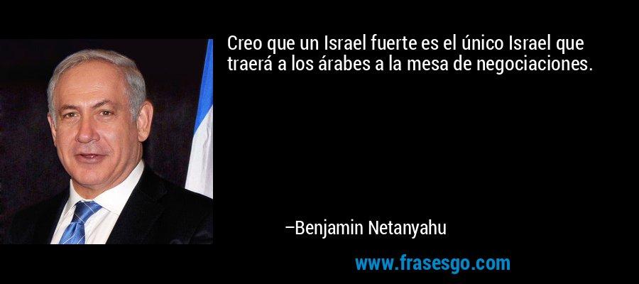 Creo que un Israel fuerte es el único Israel que traerá a los árabes a la mesa de negociaciones. – Benjamin Netanyahu
