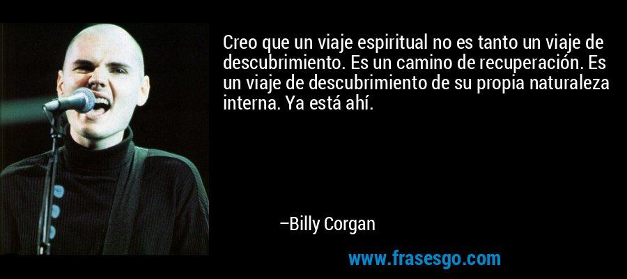Creo que un viaje espiritual no es tanto un viaje de descubrimiento. Es un camino de recuperación. Es un viaje de descubrimiento de su propia naturaleza interna. Ya está ahí. – Billy Corgan