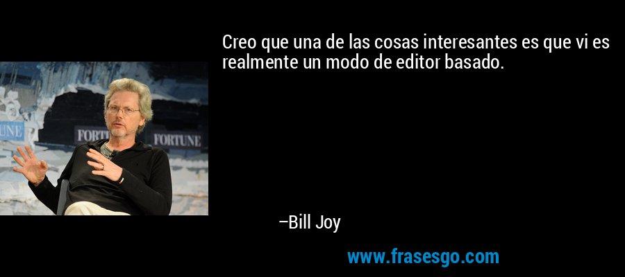 Creo que una de las cosas interesantes es que vi es realmente un modo de editor basado. – Bill Joy