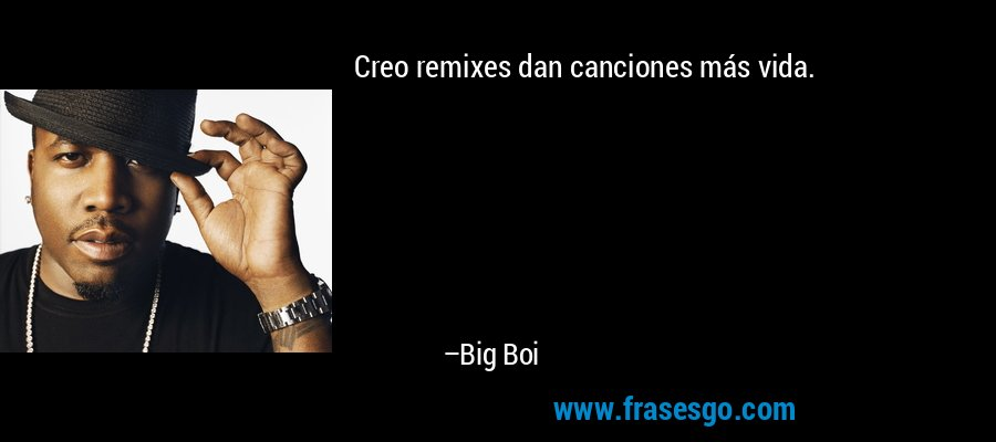 Creo remixes dan canciones más vida. – Big Boi