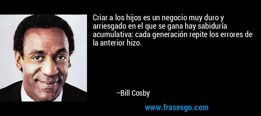 Criar a los hijos es un negocio muy duro y arriesgado en el que se gana hay sabiduría acumulativa: cada generación repite los errores de la anterior hizo. – Bill Cosby