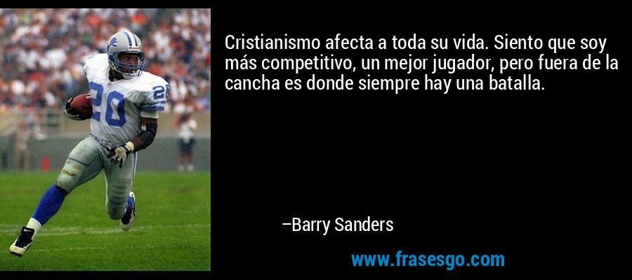 Cristianismo afecta a toda su vida. Siento que soy más competitivo, un mejor jugador, pero fuera de la cancha es donde siempre hay una batalla. – Barry Sanders
