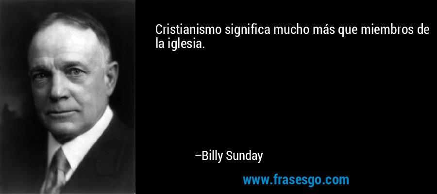 Cristianismo significa mucho más que miembros de la iglesia. – Billy Sunday