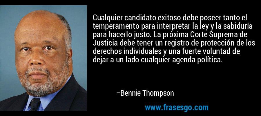 Cualquier candidato exitoso debe poseer tanto el temperamento para interpretar la ley y la sabiduría para hacerlo justo. La próxima Corte Suprema de Justicia debe tener un registro de protección de los derechos individuales y una fuerte voluntad de dejar a un lado cualquier agenda política. – Bennie Thompson