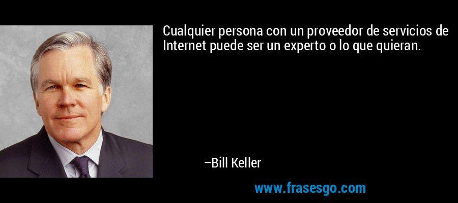 Cualquier persona con un proveedor de servicios de Internet puede ser un experto o lo que quieran. – Bill Keller