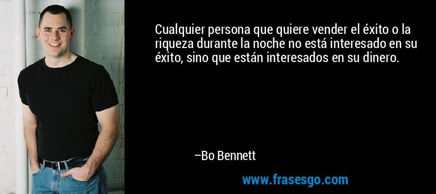 Cualquier persona que quiere vender el éxito o la riqueza durante la noche no está interesado en su éxito, sino que están interesados en su dinero. – Bo Bennett