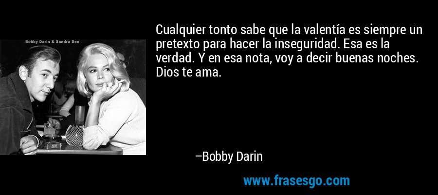 Cualquier tonto sabe que la valentía es siempre un pretexto para hacer la inseguridad. Esa es la verdad. Y en esa nota, voy a decir buenas noches. Dios te ama. – Bobby Darin