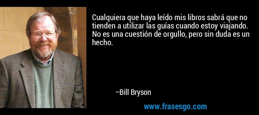 Cualquiera que haya leído mis libros sabrá que no tienden a utilizar las guías cuando estoy viajando. No es una cuestión de orgullo, pero sin duda es un hecho. – Bill Bryson